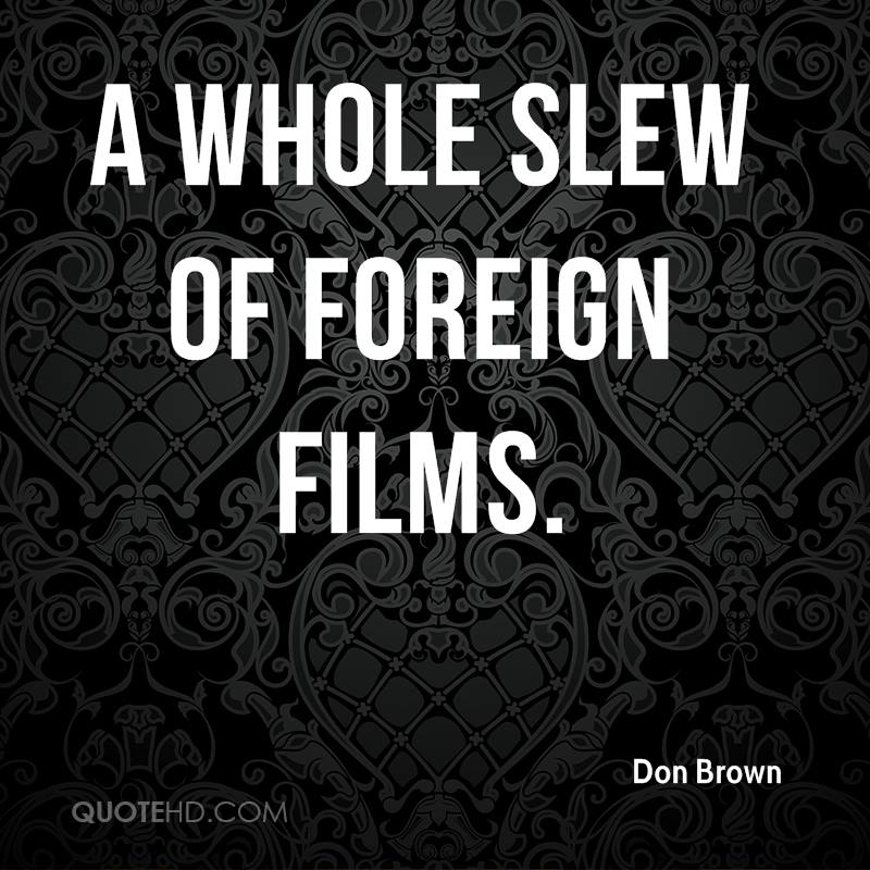 A whole slew of foreign films.