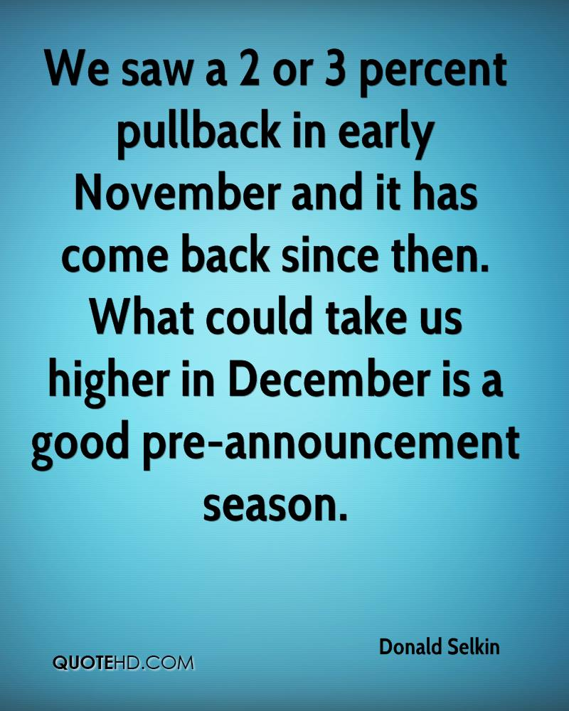 We saw a 2 or 3 percent pullback in early November and it has come back since then. What could take us higher in December is a good pre-announcement season.