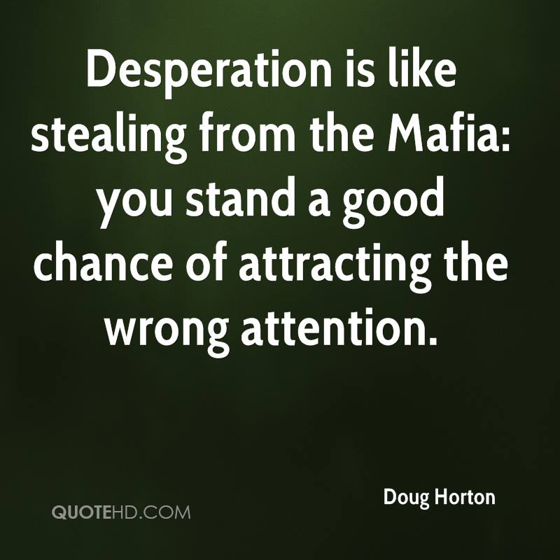 Desperation is like stealing from the Mafia: you stand a good chance of attracting the wrong attention.