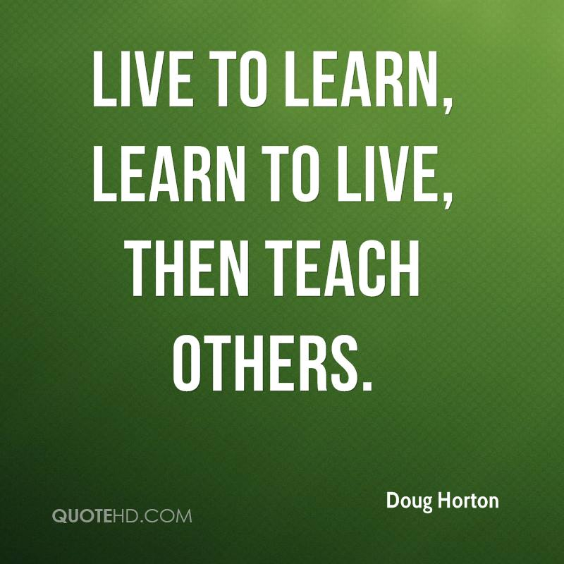 Live to learn, learn to live, then teach others.