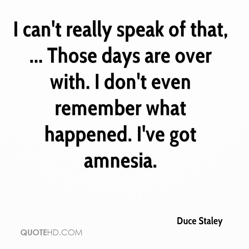 I can't really speak of that, ... Those days are over with. I don't even remember what happened. I've got amnesia.