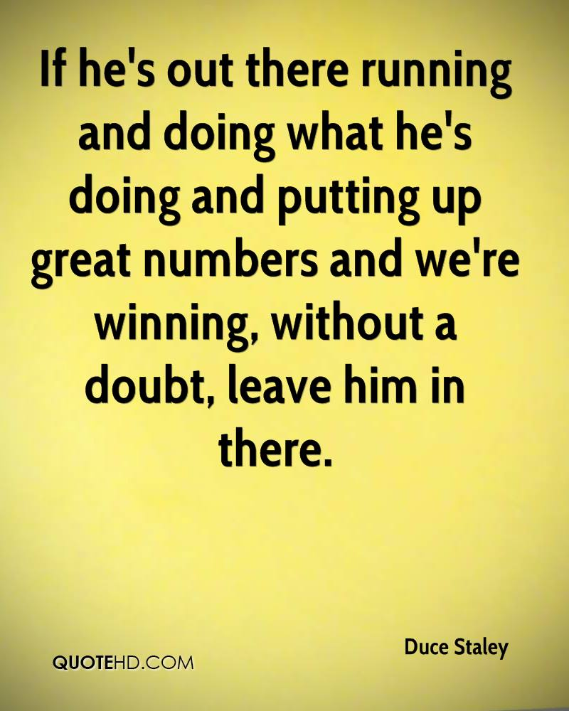 If he's out there running and doing what he's doing and putting up great numbers and we're winning, without a doubt, leave him in there.