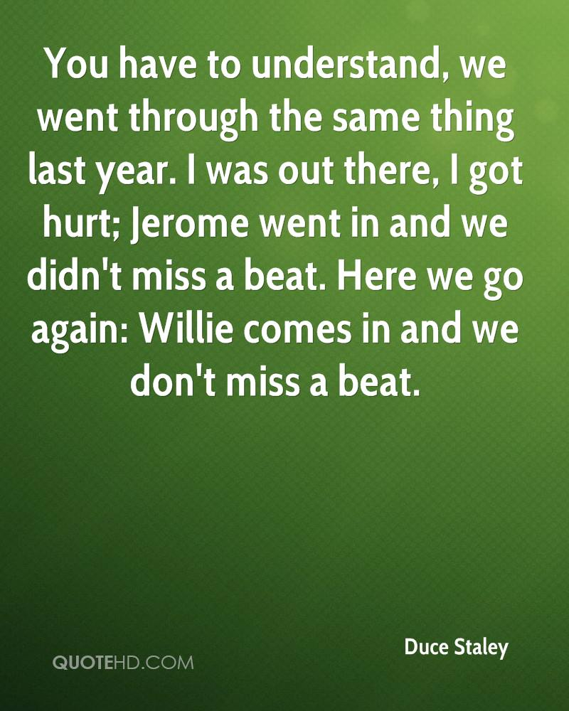 You have to understand, we went through the same thing last year. I was out there, I got hurt; Jerome went in and we didn't miss a beat. Here we go again: Willie comes in and we don't miss a beat.