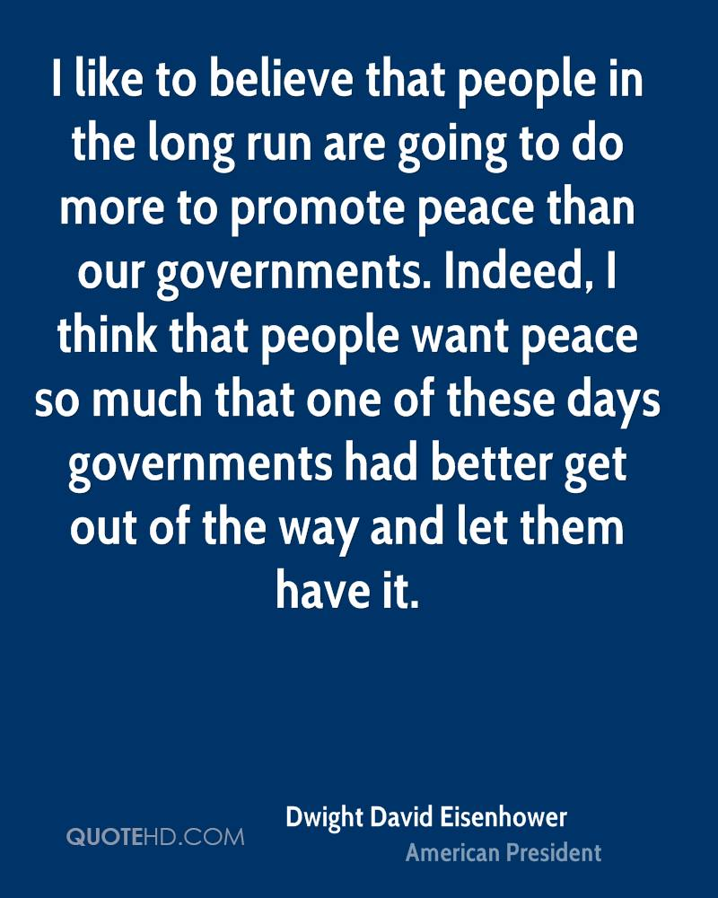 I like to believe that people in the long run are going to do more to promote peace than our governments. Indeed, I think that people want peace so much that one of these days governments had better get out of the way and let them have it.
