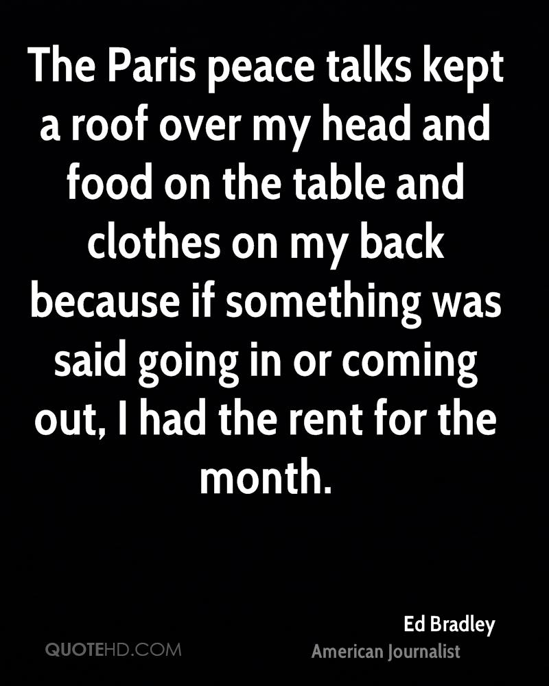 The Paris peace talks kept a roof over my head and food on the table and clothes on my back because if something was said going in or coming out, I had the rent for the month.