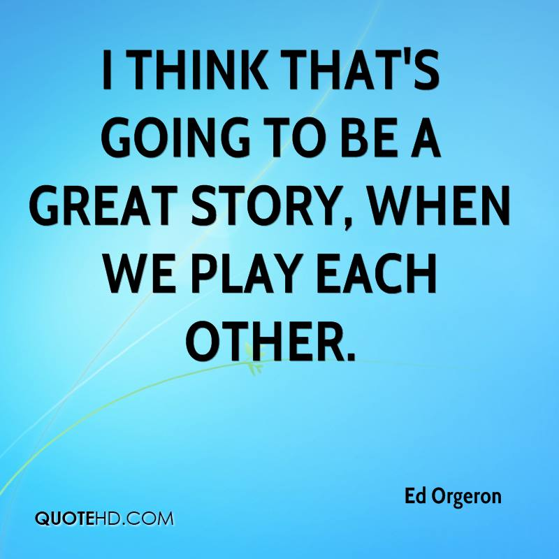 I think that's going to be a great story, when we play each other.