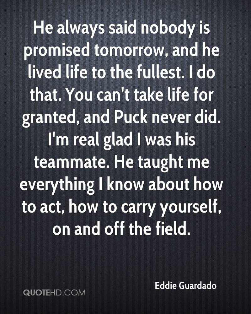 He always said nobody is promised tomorrow, and he lived life to the fullest. I do that. You can't take life for granted, and Puck never did. I'm real glad I was his teammate. He taught me everything I know about how to act, how to carry yourself, on and off the field.
