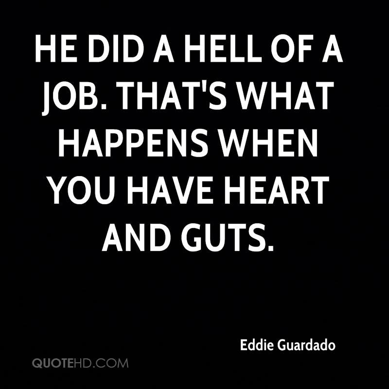 He did a hell of a job. That's what happens when you have heart and guts.