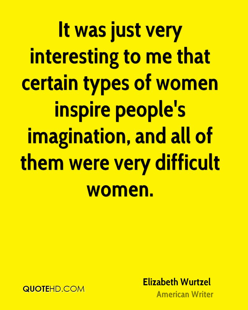 It was just very interesting to me that certain types of women inspire people's imagination, and all of them were very difficult women.