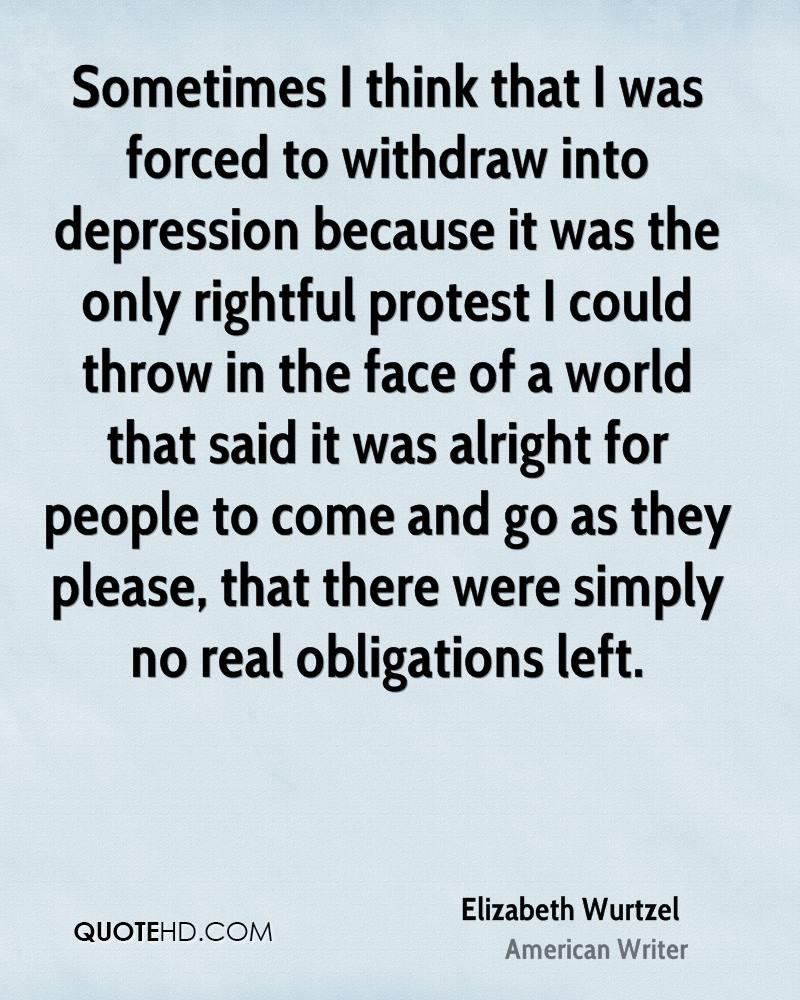 Sometimes I think that I was forced to withdraw into depression because it was the only rightful protest I could throw in the face of a world that said it was alright for people to come and go as they please, that there were simply no real obligations left.