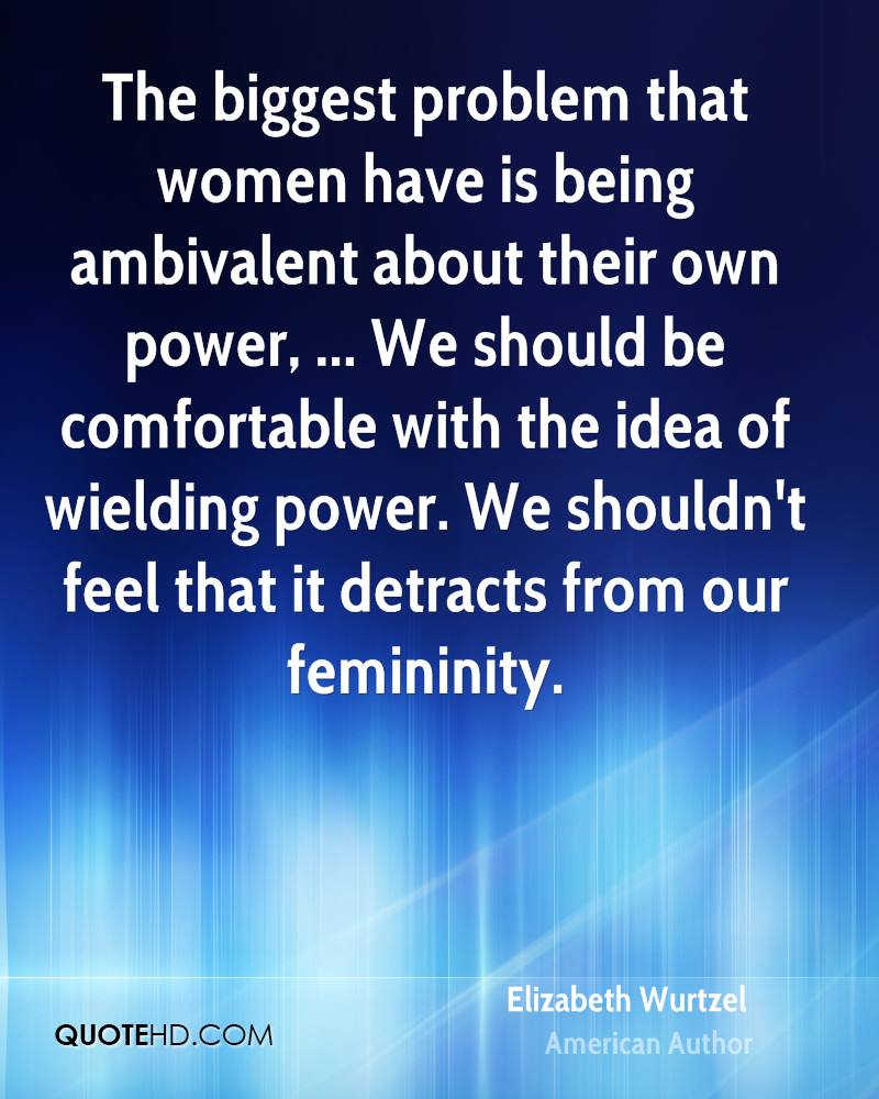 The biggest problem that women have is being ambivalent about their own power, ... We should be comfortable with the idea of wielding power. We shouldn't feel that it detracts from our femininity.