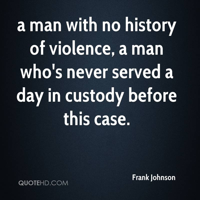 a man with no history of violence, a man who's never served a day in custody before this case.