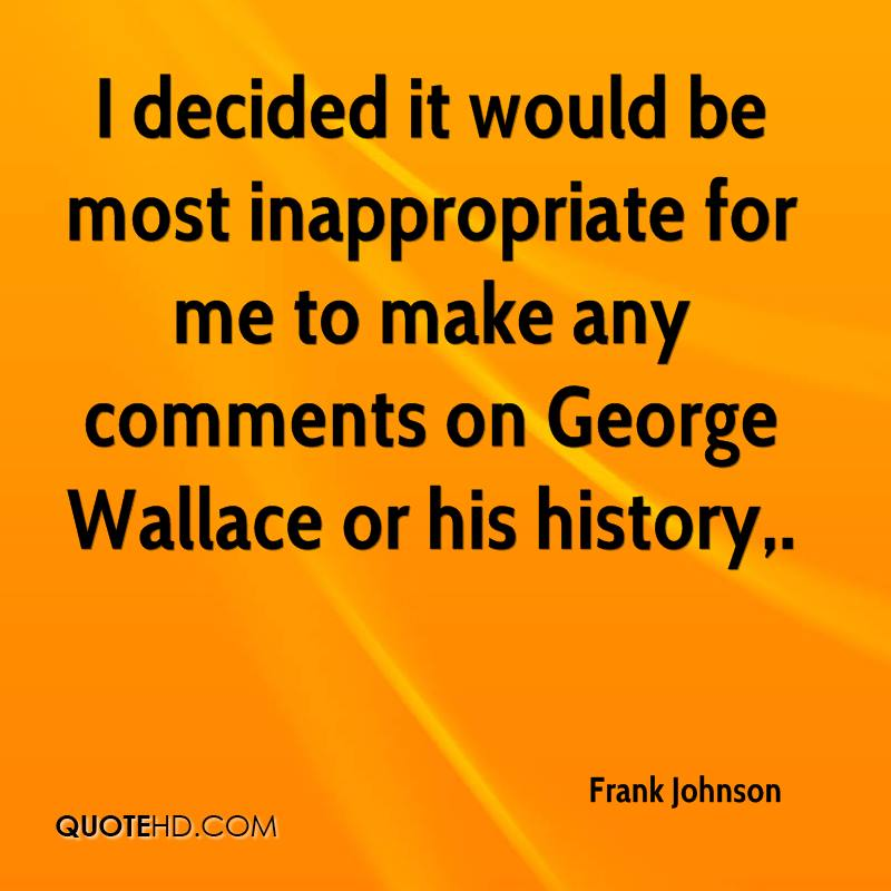 I decided it would be most inappropriate for me to make any comments on George Wallace or his history.