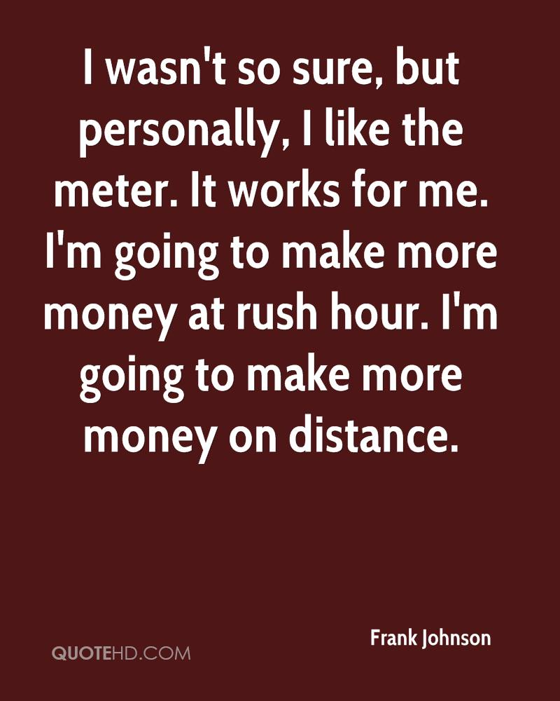 I wasn't so sure, but personally, I like the meter. It works for me. I'm going to make more money at rush hour. I'm going to make more money on distance.