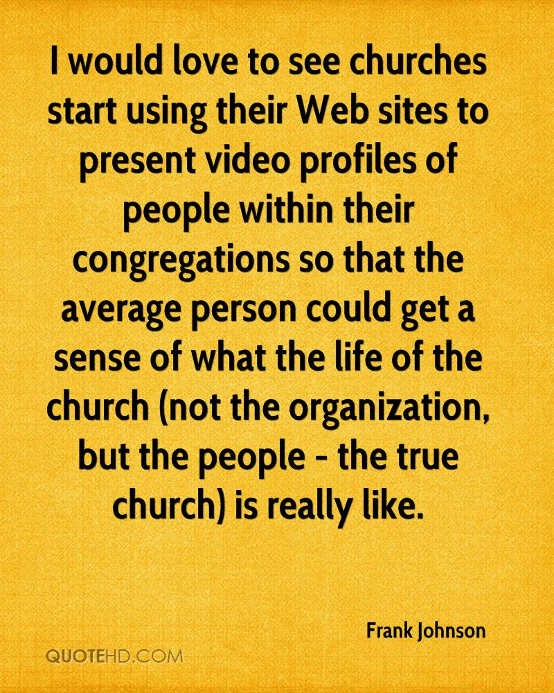 I would love to see churches start using their Web sites to present video profiles of people within their congregations so that the average person could get a sense of what the life of the church (not the organization, but the people - the true church) is really like.