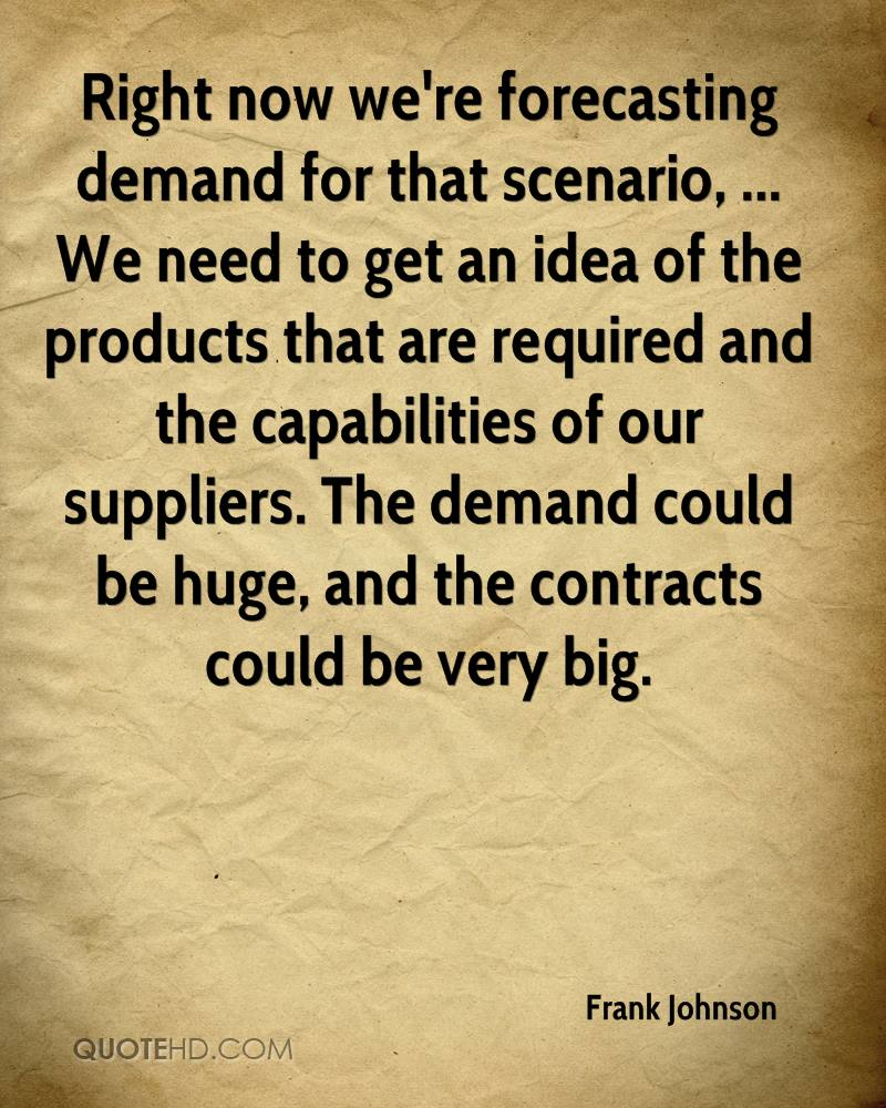 Right now we're forecasting demand for that scenario, ... We need to get an idea of the products that are required and the capabilities of our suppliers. The demand could be huge, and the contracts could be very big.