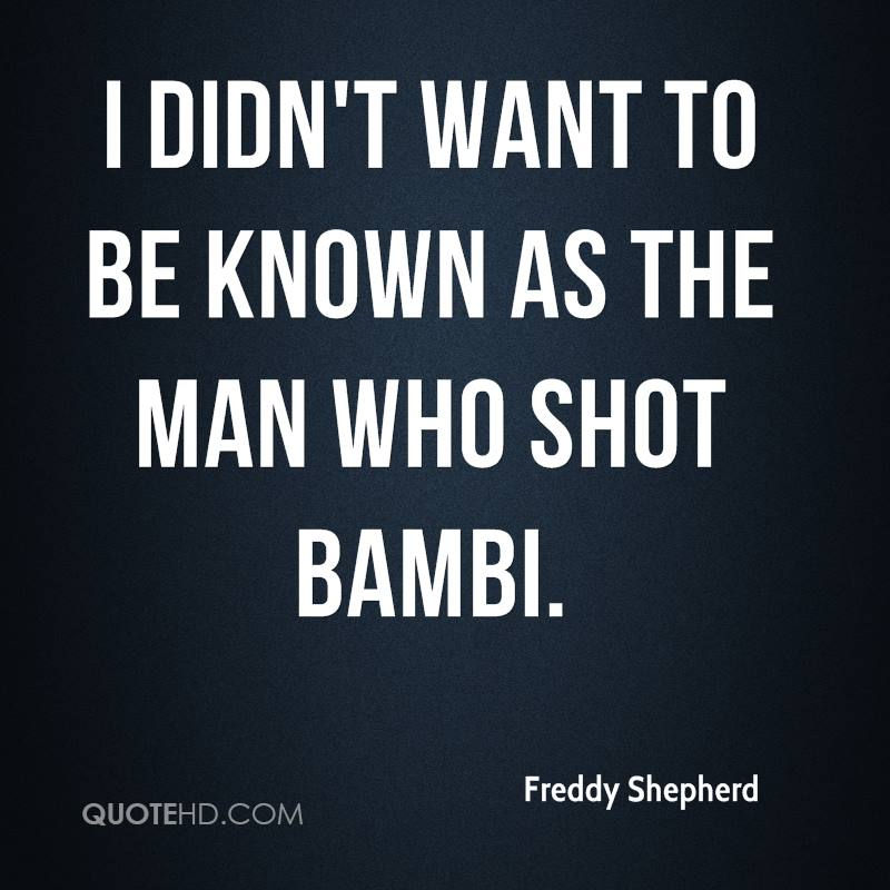 I didn't want to be known as the man who shot Bambi.