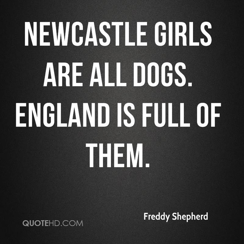 Newcastle girls are all dogs. England is full of them.
