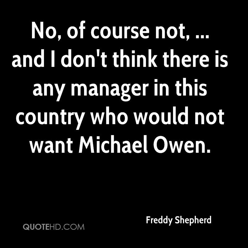 No, of course not, ... and I don't think there is any manager in this country who would not want Michael Owen.