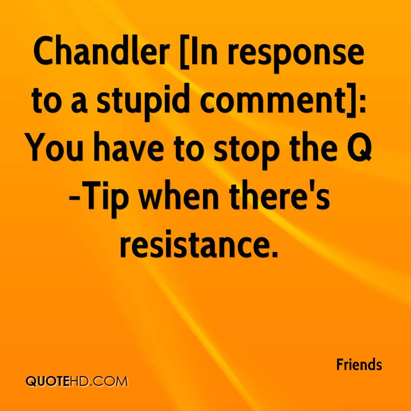 Chandler [In response to a stupid comment]: You have to stop the Q-Tip when there's resistance.