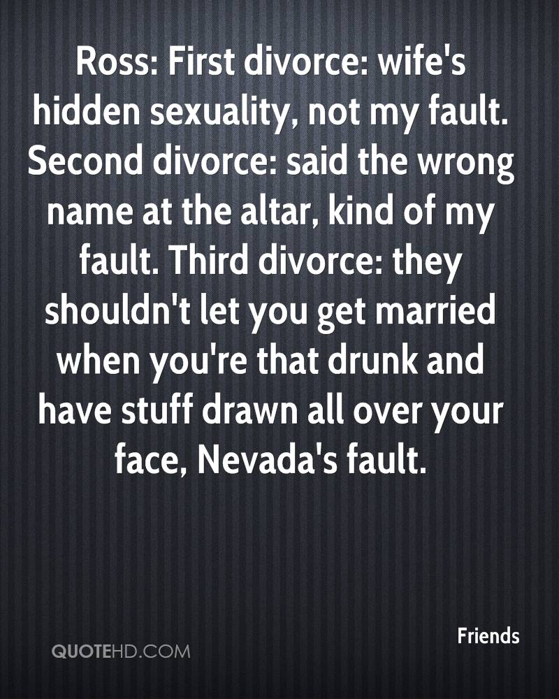 Ross: First divorce: wife's hidden sexuality, not my fault. Second divorce: said the wrong name at the altar, kind of my fault. Third divorce: they shouldn't let you get married when you're that drunk and have stuff drawn all over your face, Nevada's fault.