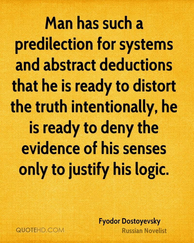 Man has such a predilection for systems and abstract deductions that he is ready to distort the truth intentionally, he is ready to deny the evidence of his senses only to justify his logic.