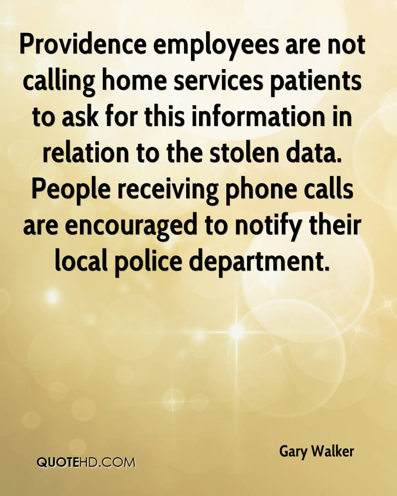 Providence employees are not calling home services patients to ask for this information in relation to the stolen data. People receiving phone calls are encouraged to notify their local police department.