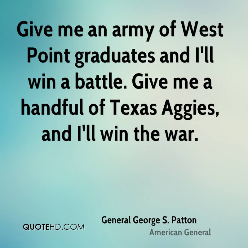 Give me an army of West Point graduates and I'll win a battle. Give me a handful of Texas Aggies, and I'll win the war.
