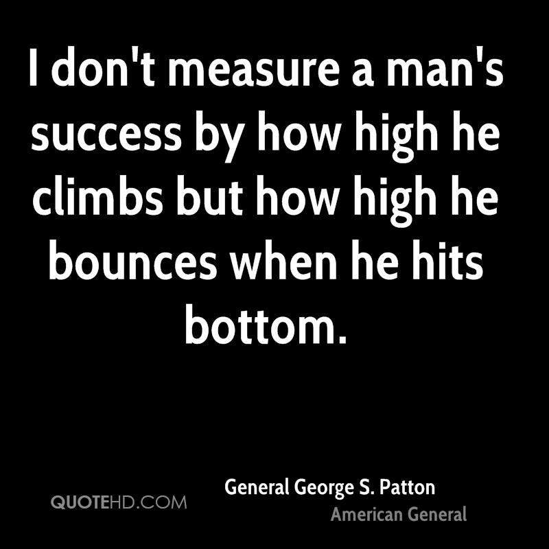 I don't measure a man's success by how high he climbs but how high he bounces when he hits bottom.