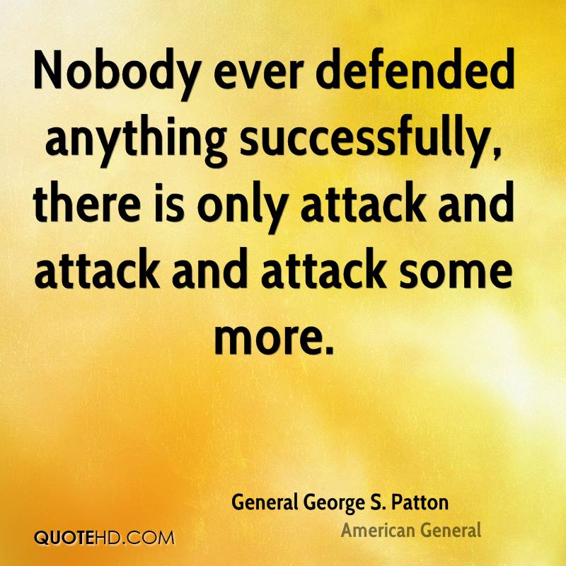 Nobody ever defended anything successfully, there is only attack and attack and attack some more.