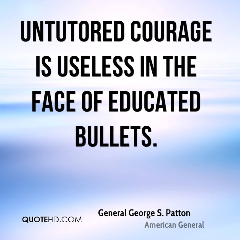 Untutored courage is useless in the face of educated bullets.