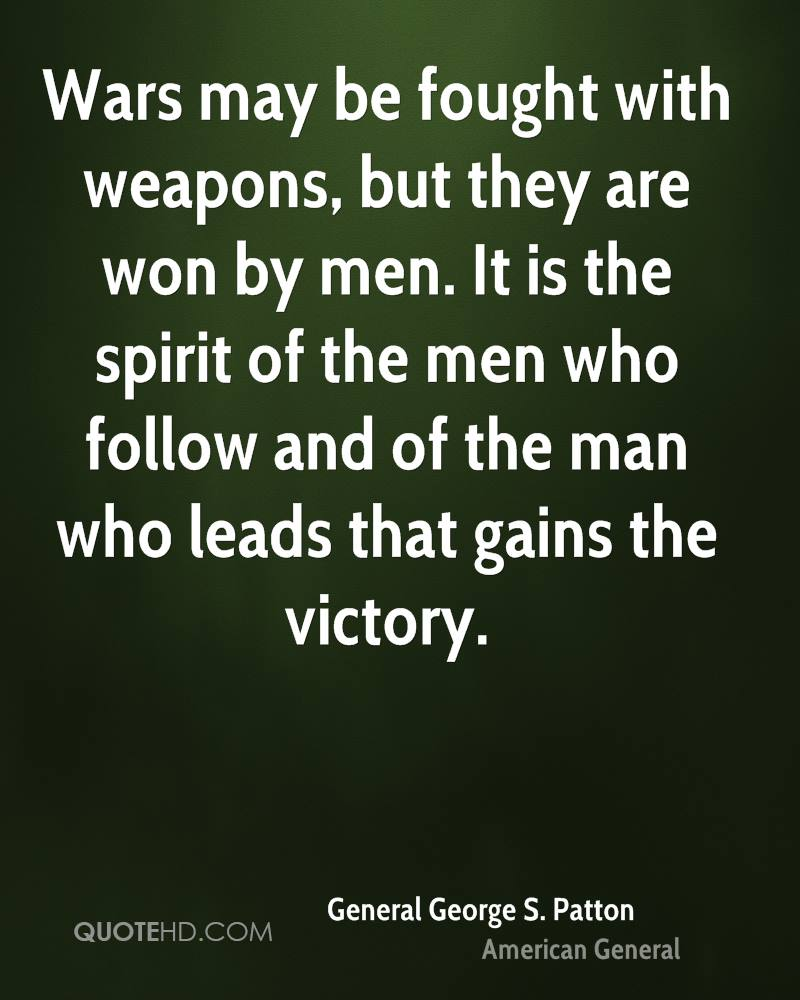 Wars may be fought with weapons, but they are won by men. It is the spirit of the men who follow and of the man who leads that gains the victory.