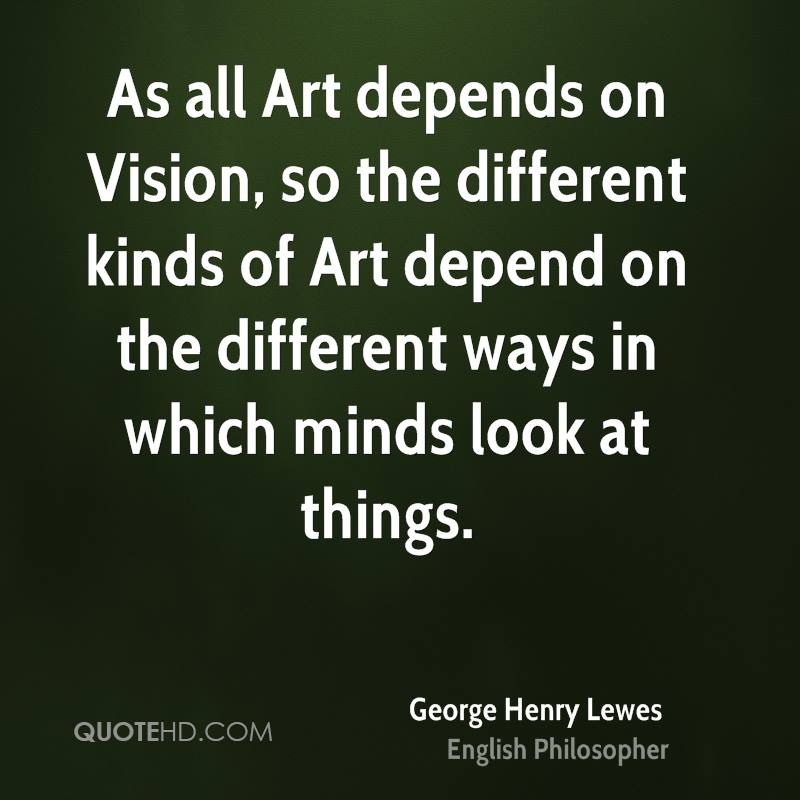 As all Art depends on Vision, so the different kinds of Art depend on the different ways in which minds look at things.