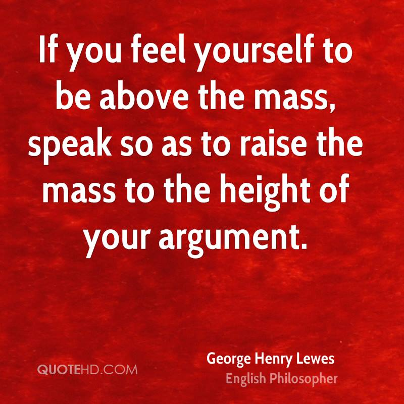 If you feel yourself to be above the mass, speak so as to raise the mass to the height of your argument.