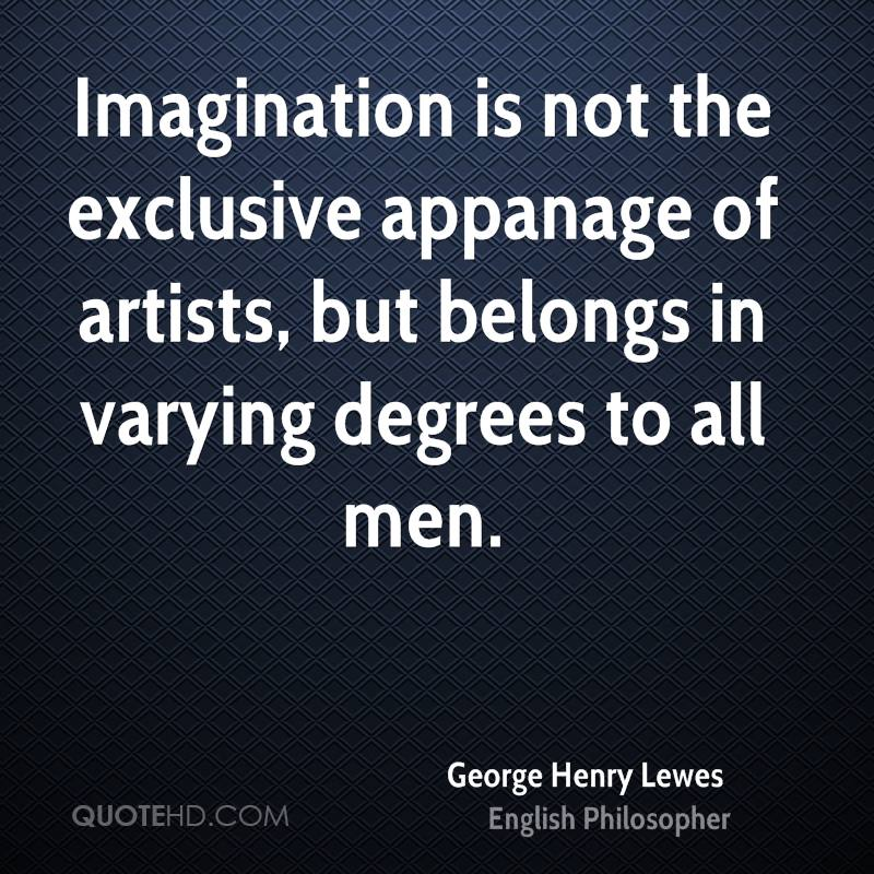 Imagination is not the exclusive appanage of artists, but belongs in varying degrees to all men.