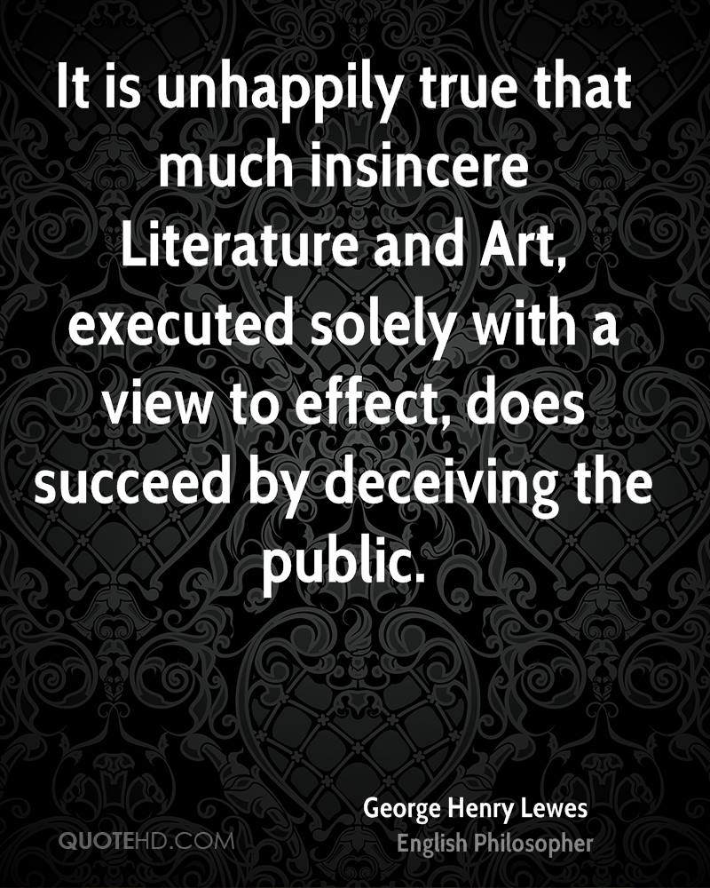 It is unhappily true that much insincere Literature and Art, executed solely with a view to effect, does succeed by deceiving the public.