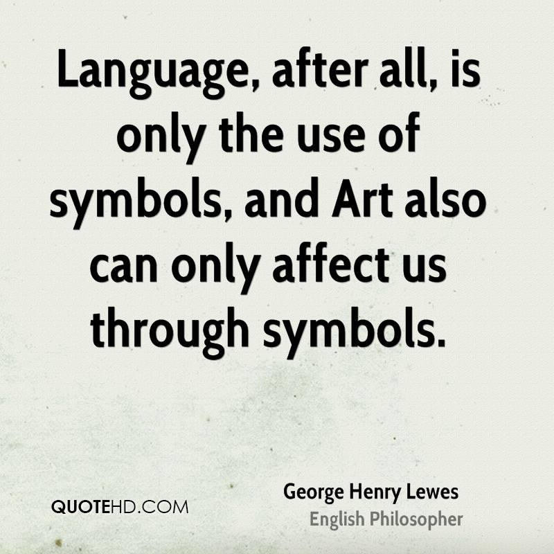 Language, after all, is only the use of symbols, and Art also can only affect us through symbols.
