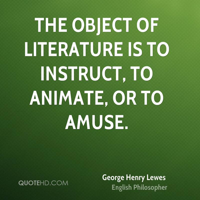 The object of Literature is to instruct, to animate, or to amuse.