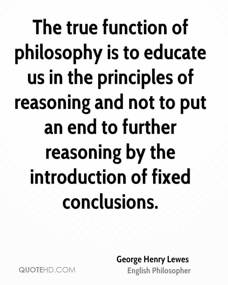 The true function of philosophy is to educate us in the principles of reasoning and not to put an end to further reasoning by the introduction of fixed conclusions.