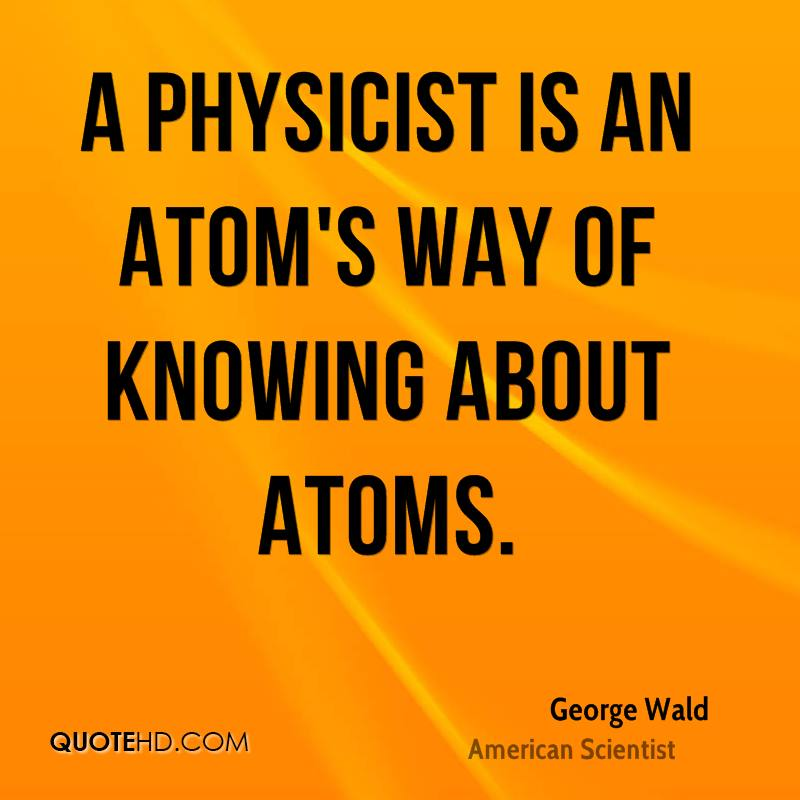 A physicist is an atom's way of knowing about atoms.