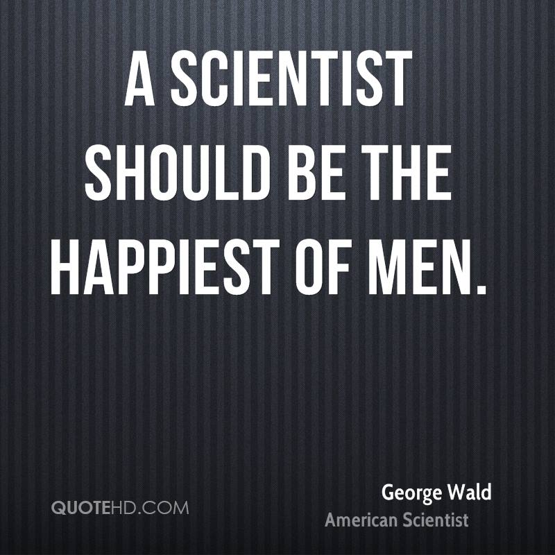 A scientist should be the happiest of men.