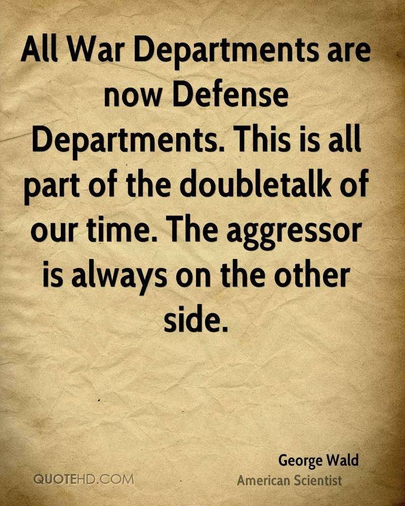 All War Departments are now Defense Departments. This is all part of the doubletalk of our time. The aggressor is always on the other side.