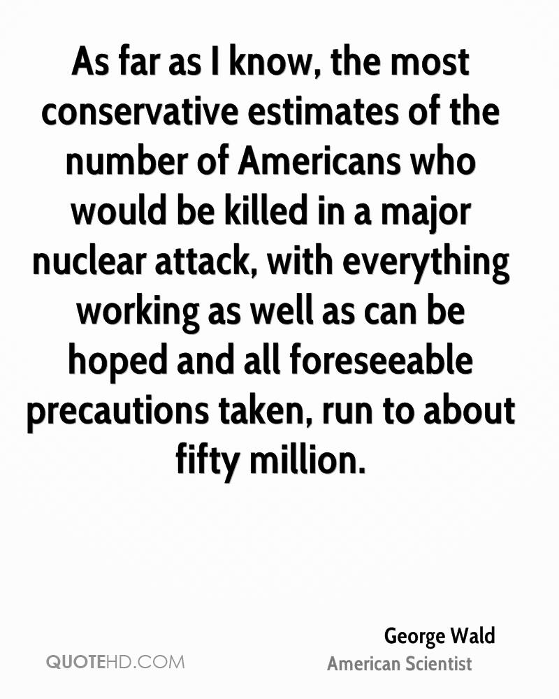 As far as I know, the most conservative estimates of the number of Americans who would be killed in a major nuclear attack, with everything working as well as can be hoped and all foreseeable precautions taken, run to about fifty million.