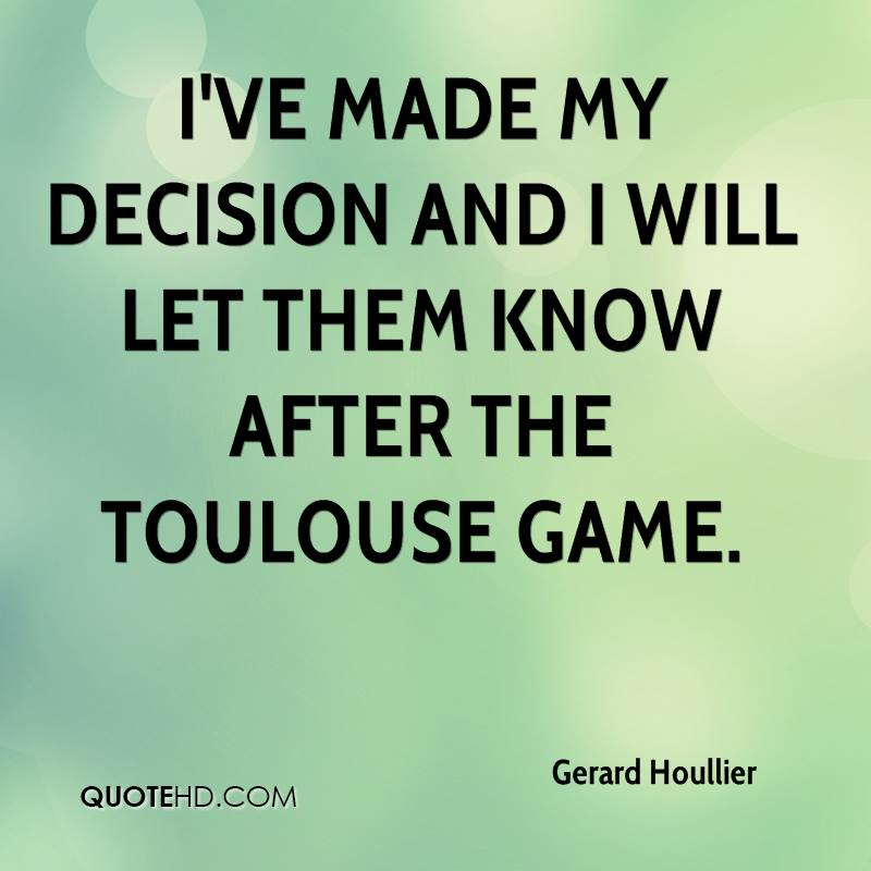 I've made my decision and I will let them know after the Toulouse game.