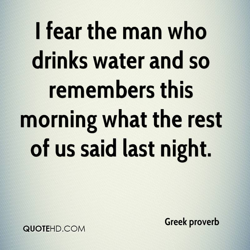 I fear the man who drinks water and so remembers this morning what the rest of us said last night.