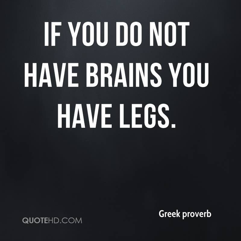If you do not have brains you have legs.