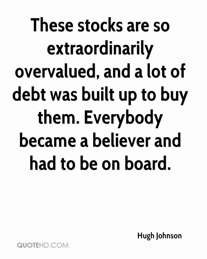 These stocks are so extraordinarily overvalued, and a lot of debt was built up to buy them. Everybody became a believer and had to be on board.