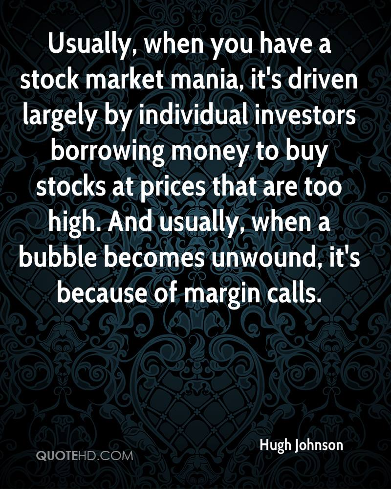 Usually, when you have a stock market mania, it's driven largely by individual investors borrowing money to buy stocks at prices that are too high. And usually, when a bubble becomes unwound, it's because of margin calls.