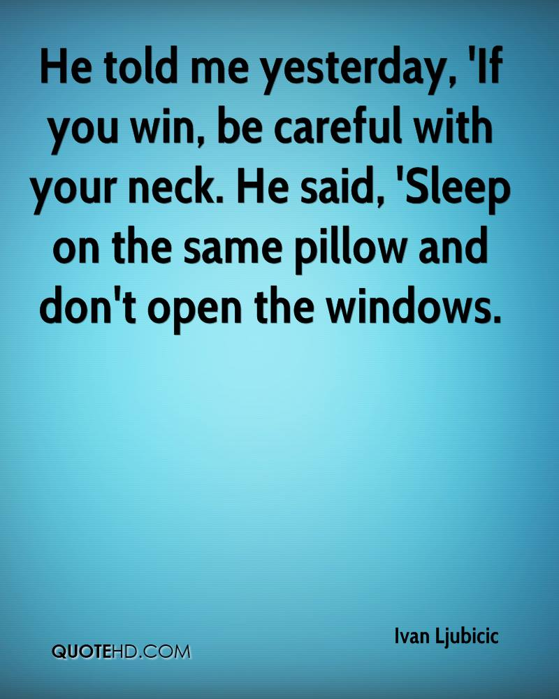 He told me yesterday, 'If you win, be careful with your neck. He said, 'Sleep on the same pillow and don't open the windows.