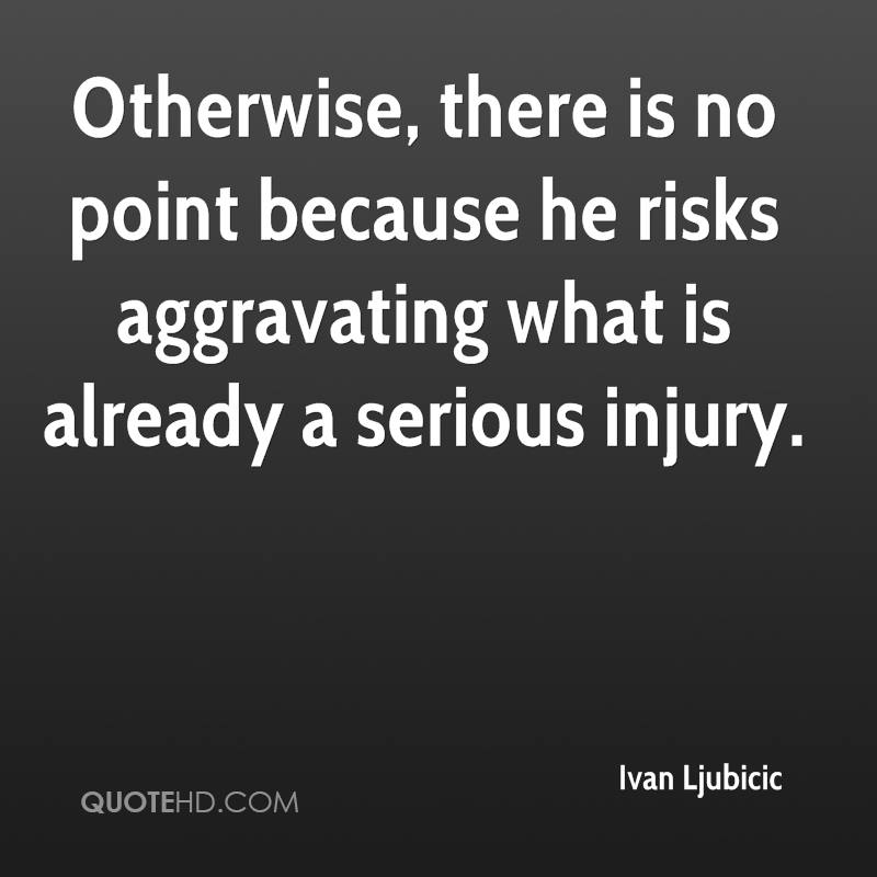 Otherwise, there is no point because he risks aggravating what is already a serious injury.